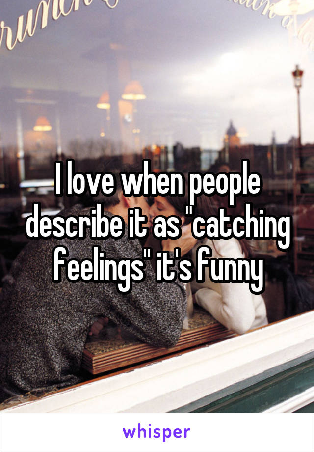"I love when people describe it as ""catching feelings"" it's funny"