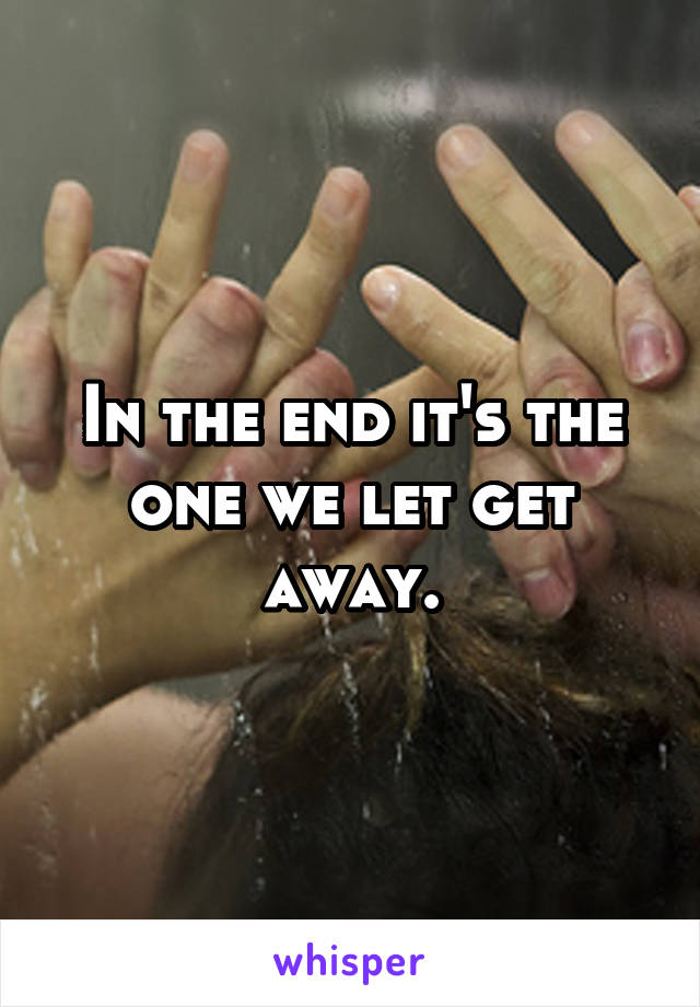 In the end it's the one we let get away.