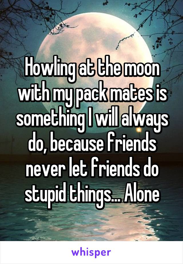 Howling at the moon with my pack mates is something I will always do, because friends never let friends do stupid things... Alone