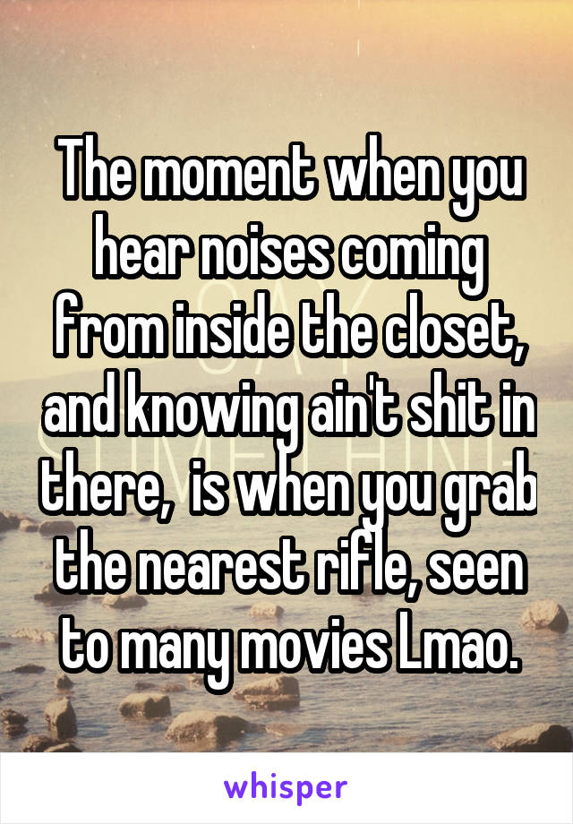 The moment when you hear noises coming from inside the closet, and knowing ain't shit in there,  is when you grab the nearest rifle, seen to many movies Lmao.