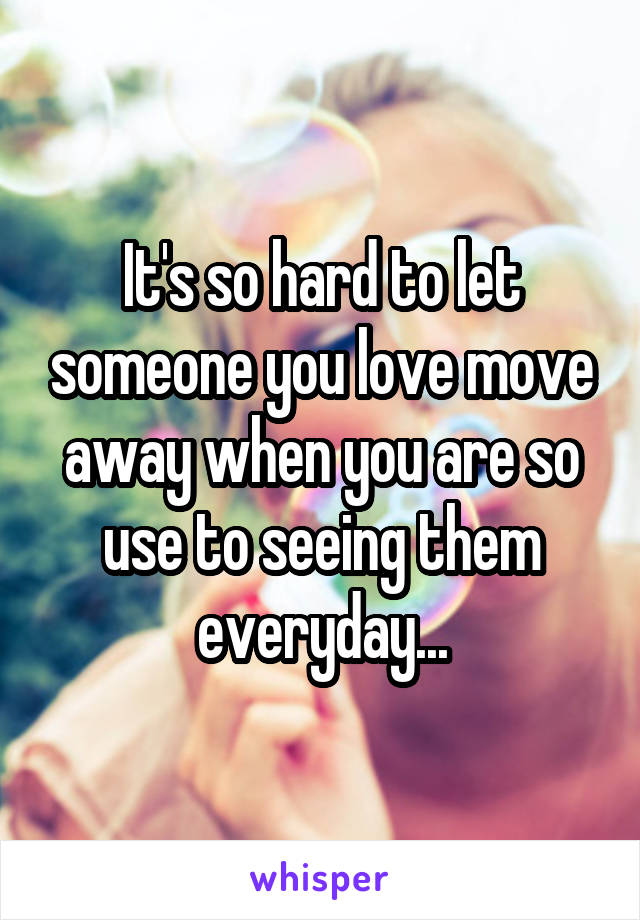 It's so hard to let someone you love move away when you are so use to seeing them everyday...