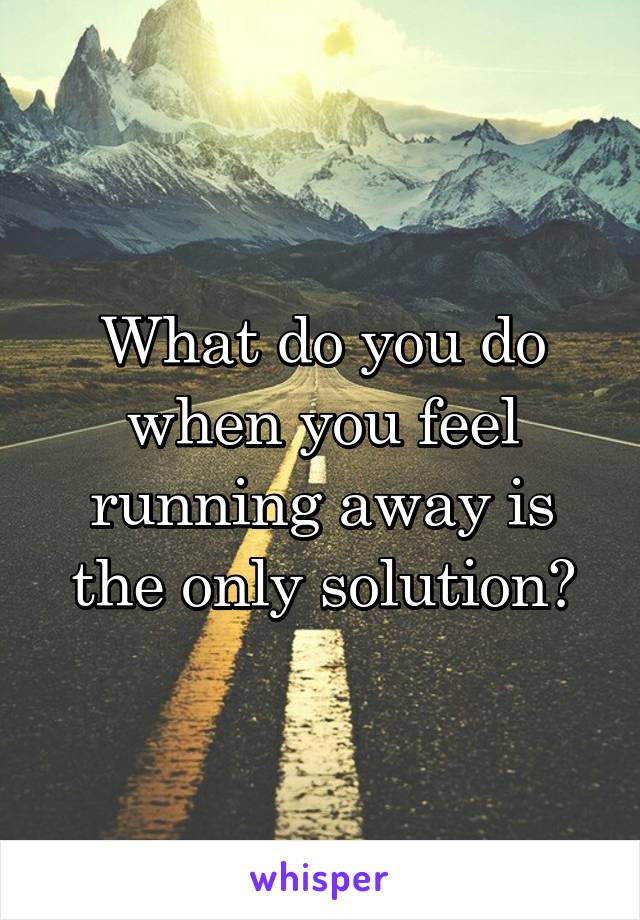 What do you do when you feel running away is the only solution?