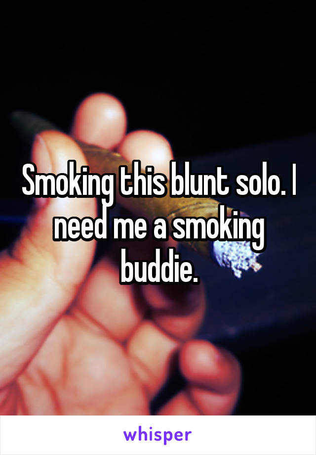 Smoking this blunt solo. I need me a smoking buddie.