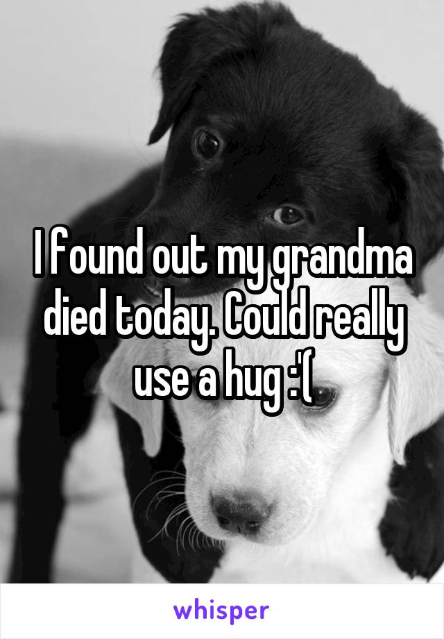 I found out my grandma died today. Could really use a hug :'(