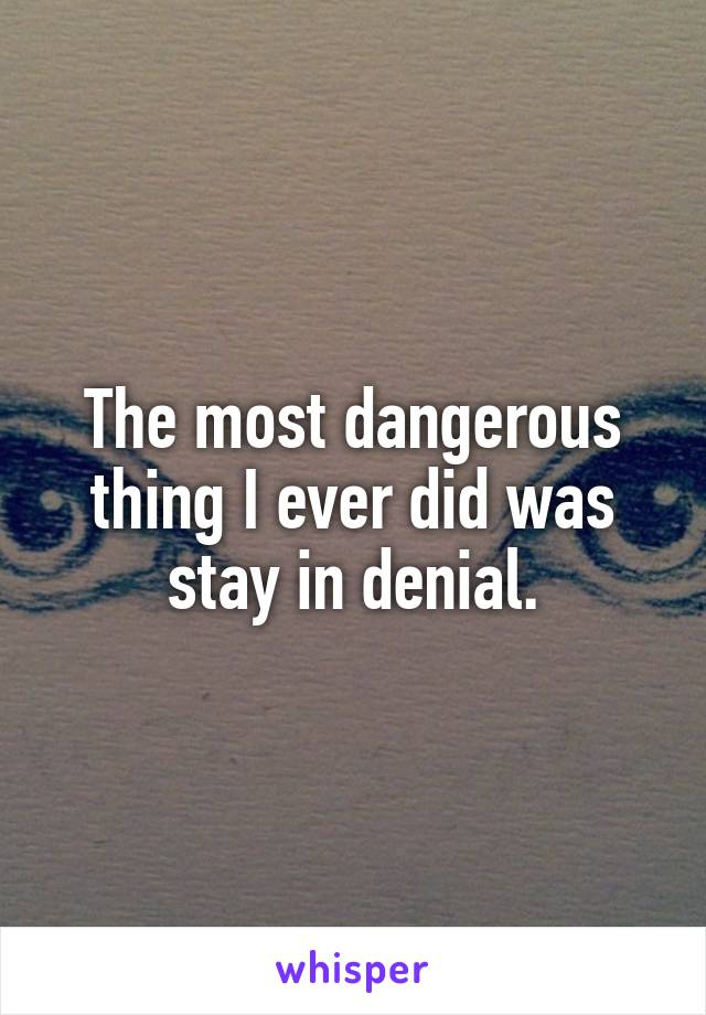 The most dangerous thing I ever did was stay in denial.