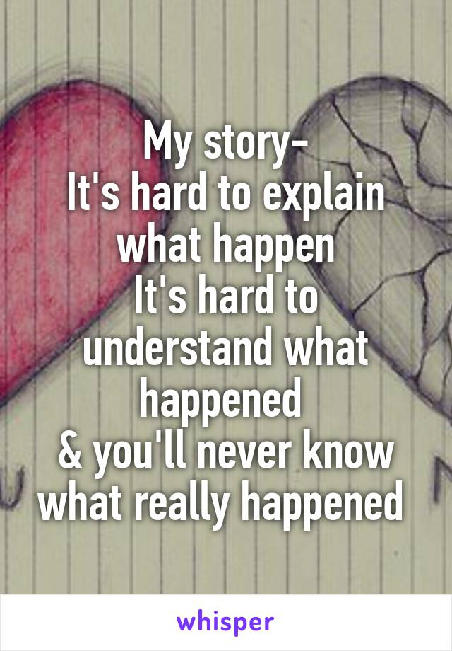 My story- It's hard to explain what happen It's hard to understand what happened  & you'll never know what really happened