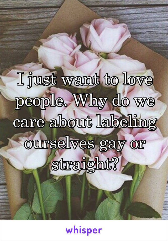 I just want to love people. Why do we care about labeling ourselves gay or straight?