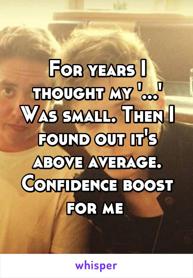 For years I thought my '...' Was small. Then I found out it's above average. Confidence boost for me