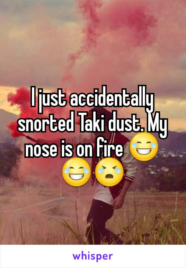 I just accidentally snorted Taki dust. My nose is on fire 😂😂😭