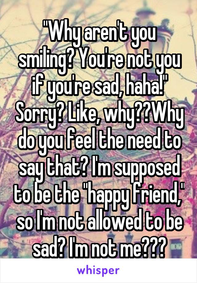"""""""Why aren't you smiling? You're not you if you're sad, haha!"""" Sorry? Like, why??Why do you feel the need to say that? I'm supposed to be the """"happy friend,"""" so I'm not allowed to be sad? I'm not me???"""