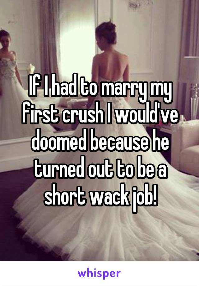 If I had to marry my first crush I would've doomed because he turned out to be a short wack job!