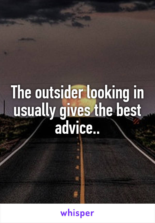 The outsider looking in usually gives the best advice..