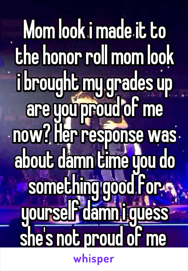 Mom look i made it to the honor roll mom look i brought my grades up are you proud of me now? Her response was about damn time you do something good for yourself damn i guess she's not proud of me