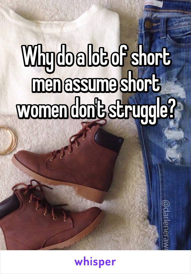 Why do a lot of short men assume short women don't struggle?