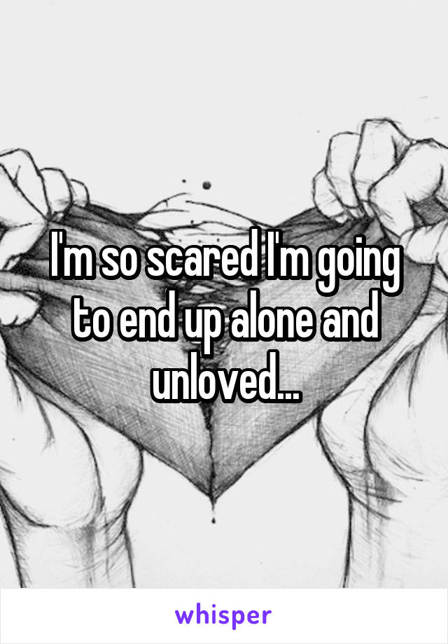 I'm so scared I'm going to end up alone and unloved...