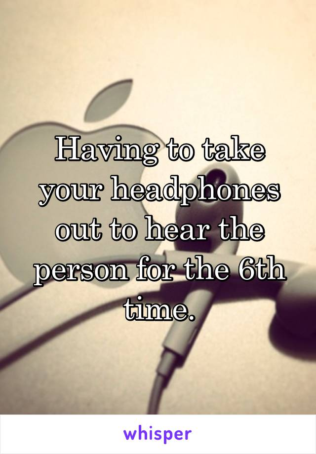 Having to take your headphones out to hear the person for the 6th time.