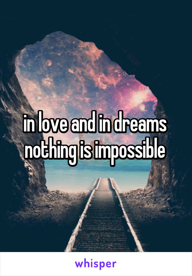 in love and in dreams  nothing is impossible