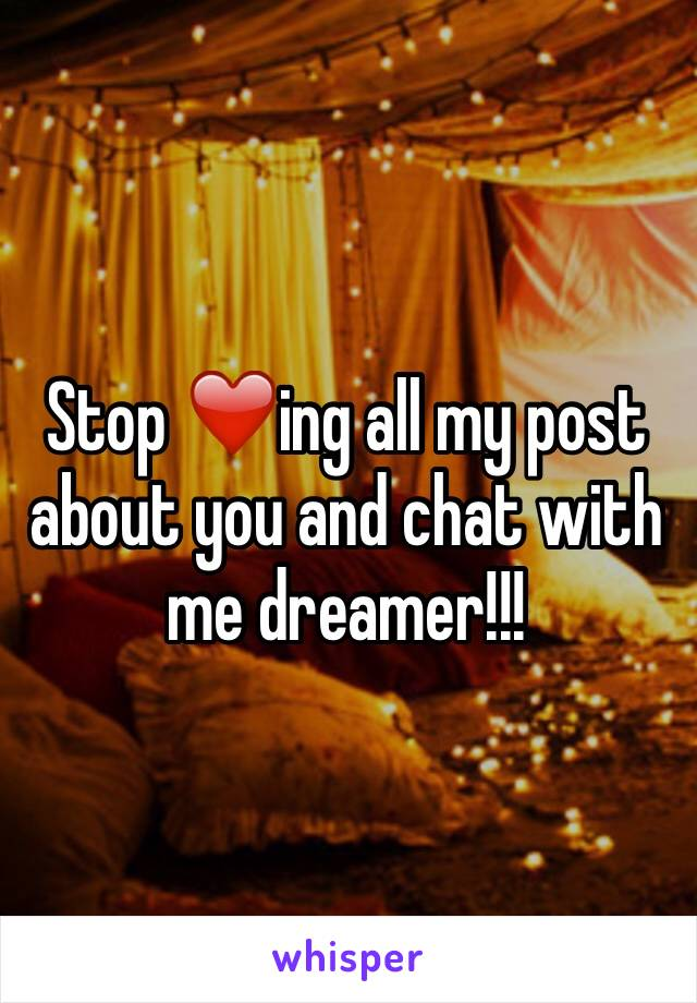 Stop ❤️ing all my post about you and chat with me dreamer!!!