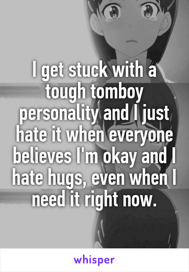 I get stuck with a tough tomboy personality and I just hate it when everyone believes I'm okay and I hate hugs, even when I need it right now.
