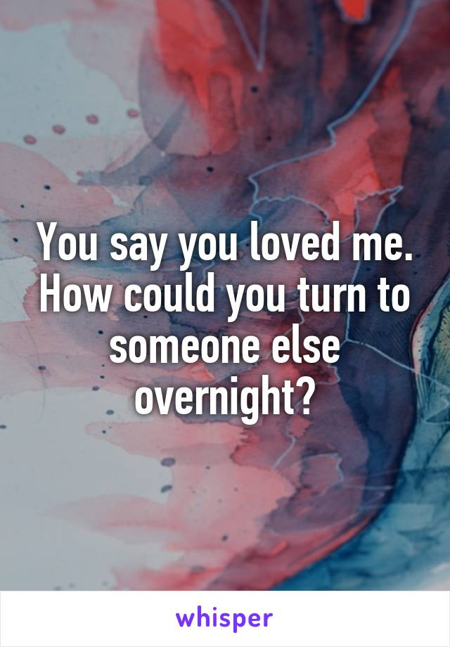You say you loved me. How could you turn to someone else overnight?