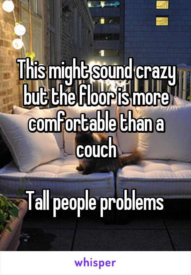 This might sound crazy but the floor is more comfortable than a couch  Tall people problems