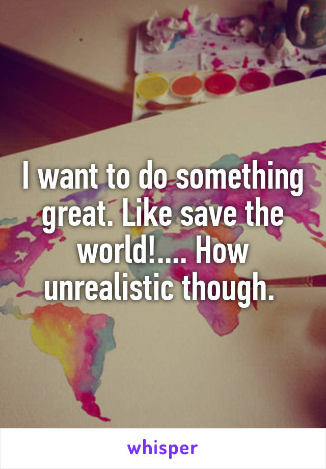 I want to do something great. Like save the world!.... How unrealistic though.