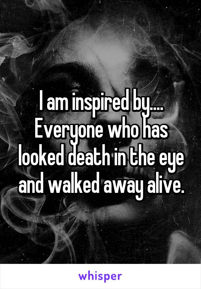 I am inspired by.... Everyone who has looked death in the eye and walked away alive.