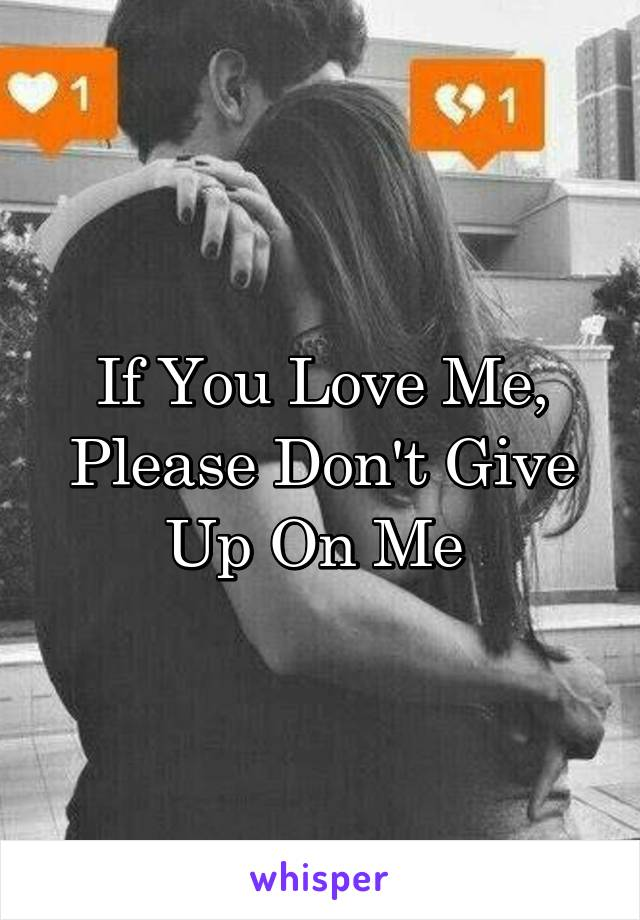If You Love Me, Please Don't Give Up On Me