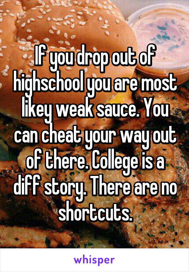 If you drop out of highschool you are most likey weak sauce. You can cheat your way out of there. College is a diff story. There are no shortcuts.