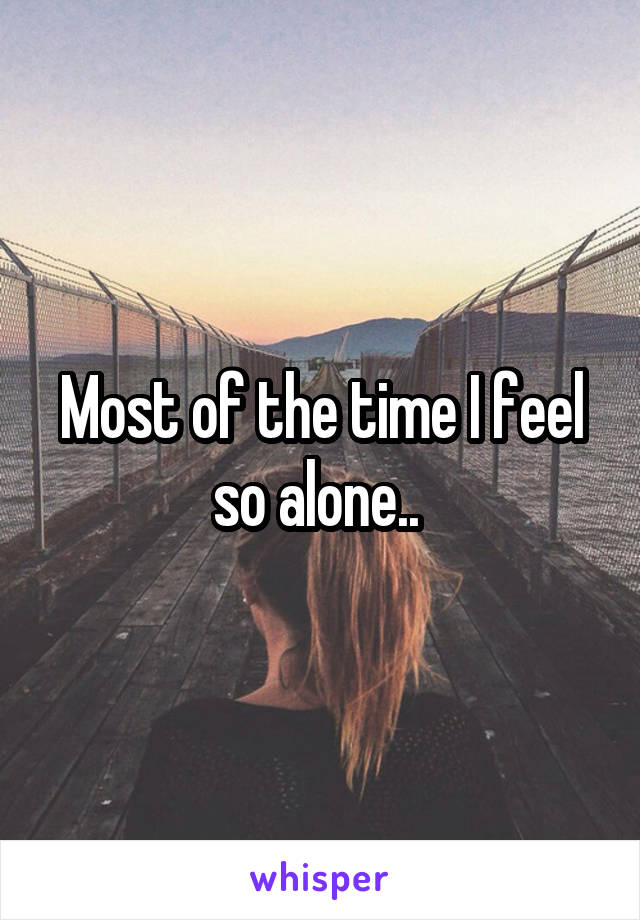 Most of the time I feel so alone..
