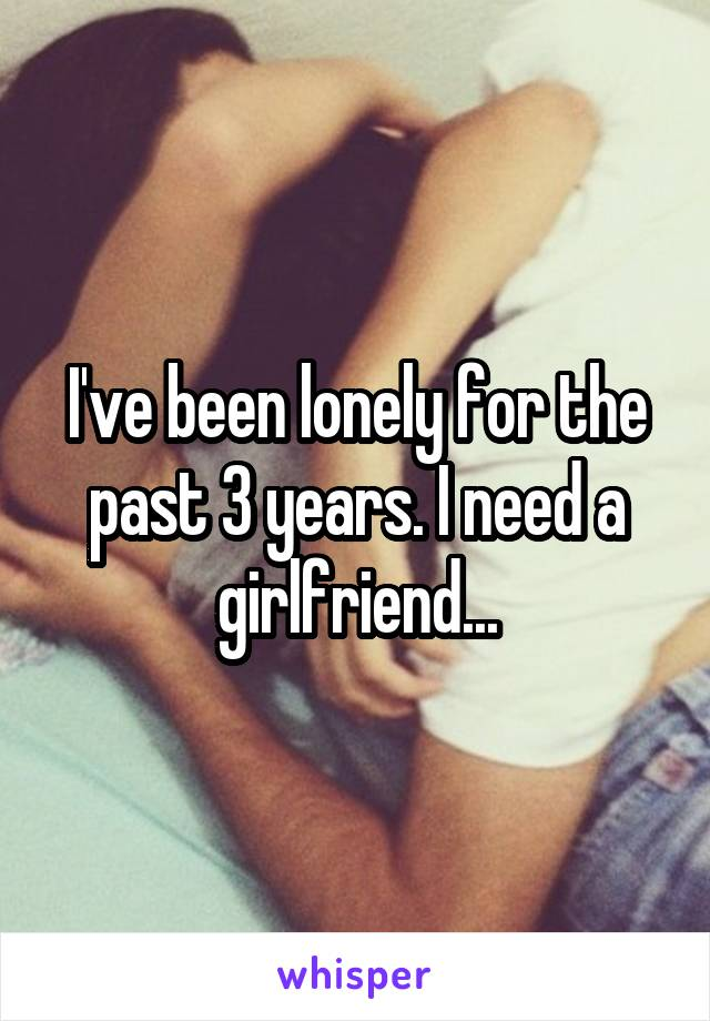 I've been lonely for the past 3 years. I need a girlfriend...