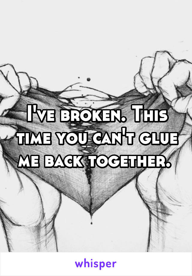 I've broken. This time you can't glue me back together.