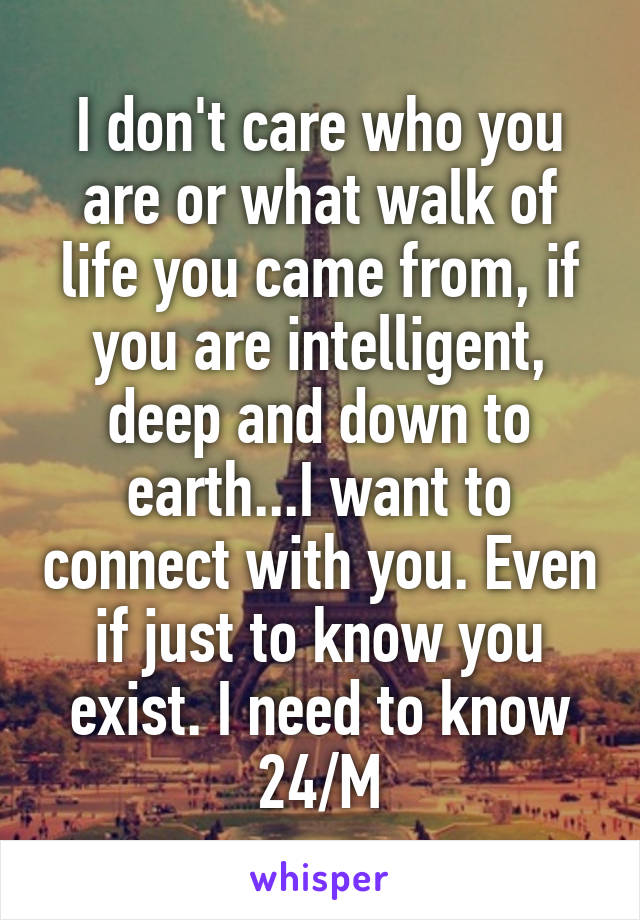 I don't care who you are or what walk of life you came from, if you are intelligent, deep and down to earth...I want to connect with you. Even if just to know you exist. I need to know 24/M