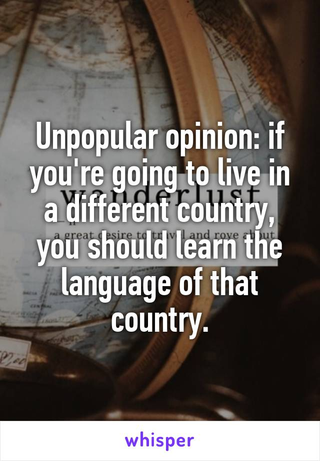Unpopular opinion: if you're going to live in a different country, you should learn the language of that country.