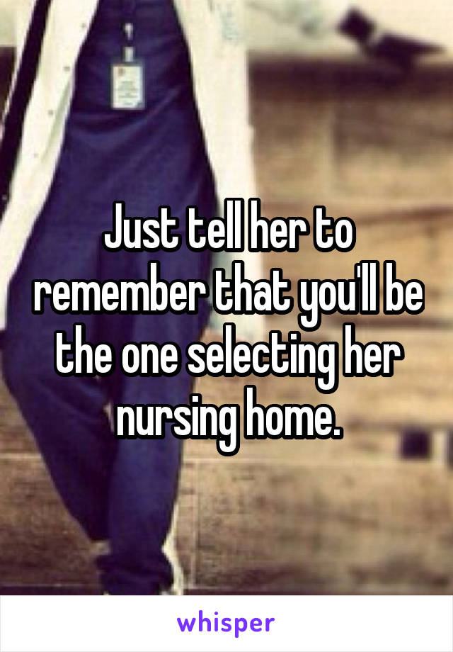 Just tell her to remember that you'll be the one selecting her nursing home.