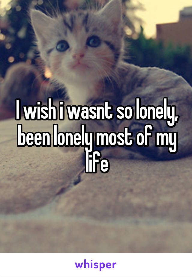 I wish i wasnt so lonely, been lonely most of my life