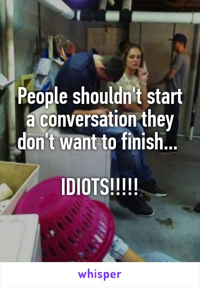 People shouldn't start a conversation they don't want to finish...   IDIOTS!!!!!