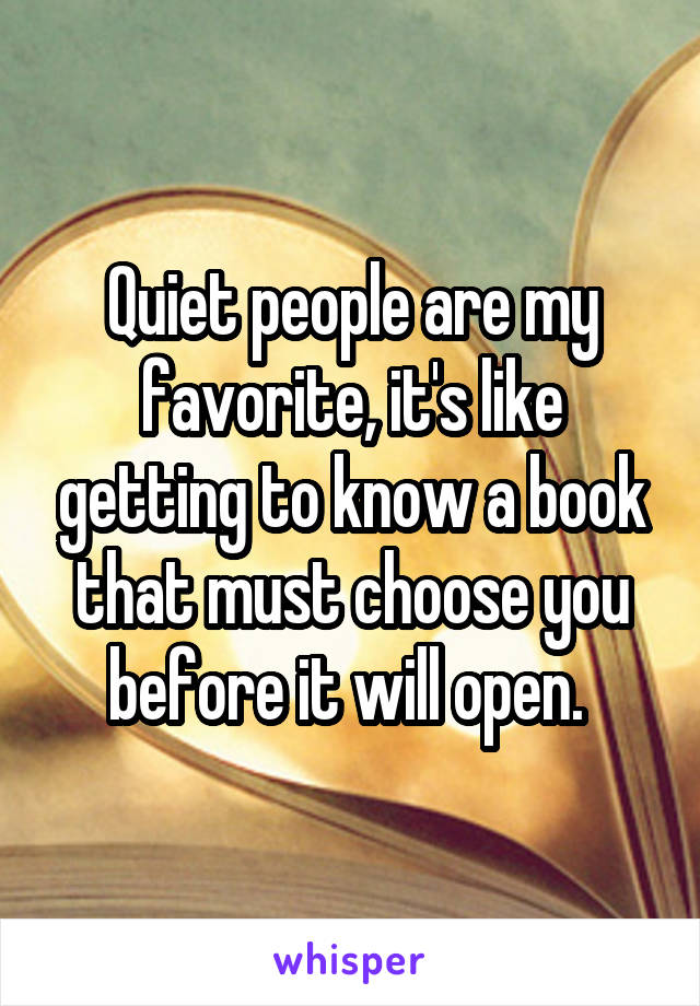 Quiet people are my favorite, it's like getting to know a book that must choose you before it will open.