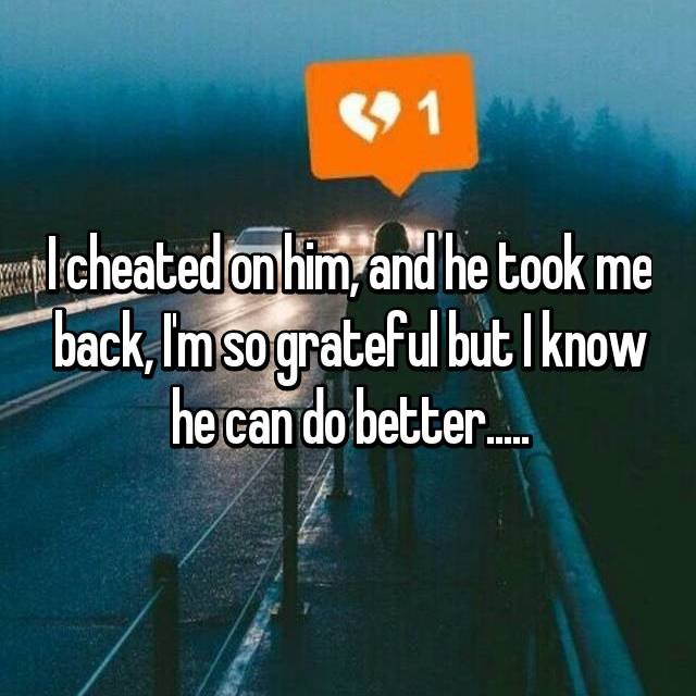 I cheated on him, and he took me back, I'm so grateful but I know he can do better.....