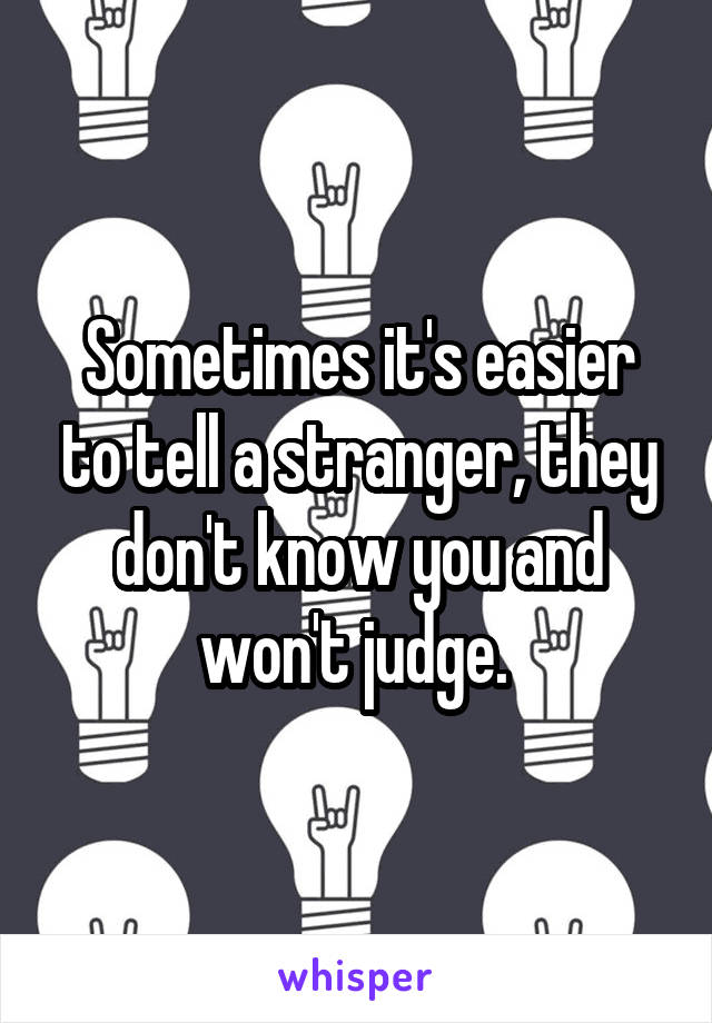 Sometimes it's easier to tell a stranger, they don't know you and won't judge.