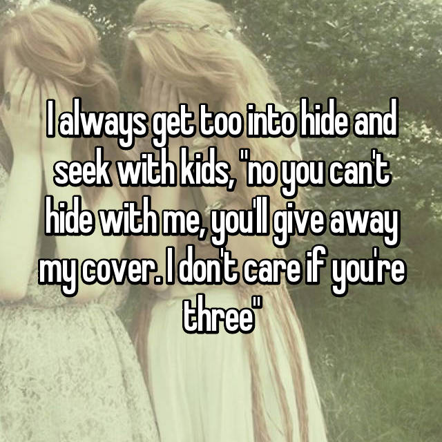 "I always get too into hide and seek with kids, ""no you can't hide with me, you'll give away my cover. I don't care if you're three"""