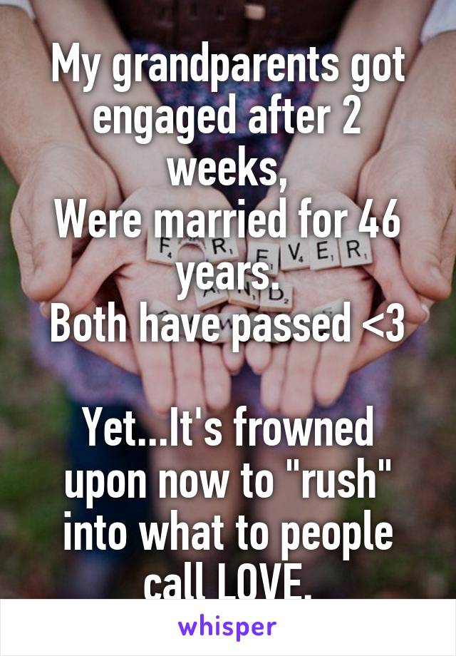 """My grandparents got engaged after 2 weeks, Were married for 46 years. Both have passed <3  Yet...It's frowned upon now to """"rush"""" into what to people call LOVE."""