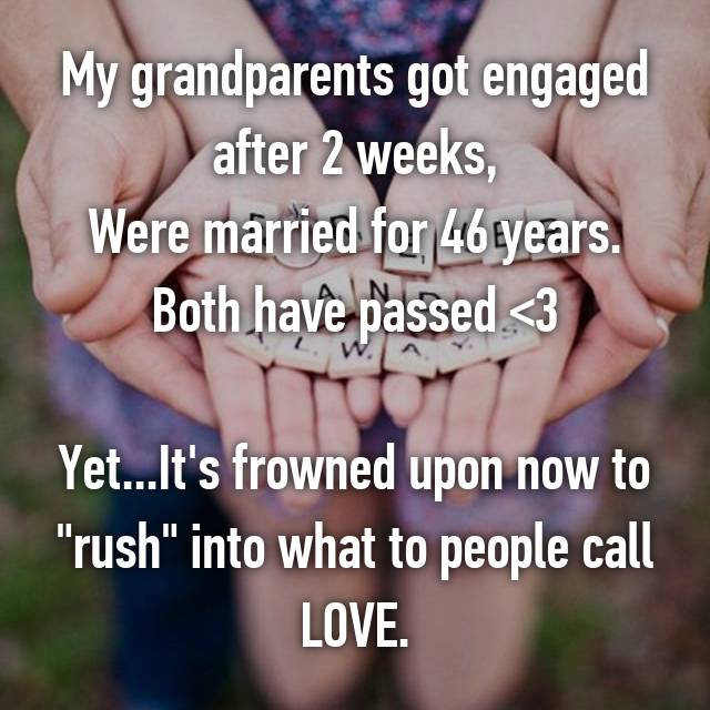 "My grandparents got engaged after 2 weeks, Were married for 46 years. Both have passed <3  Yet...It's frowned upon now to ""rush"" into what to people call LOVE."