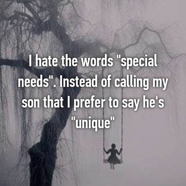 "I hate the words ""special needs"". Instead of calling my son that I prefer to say he's ""unique"""