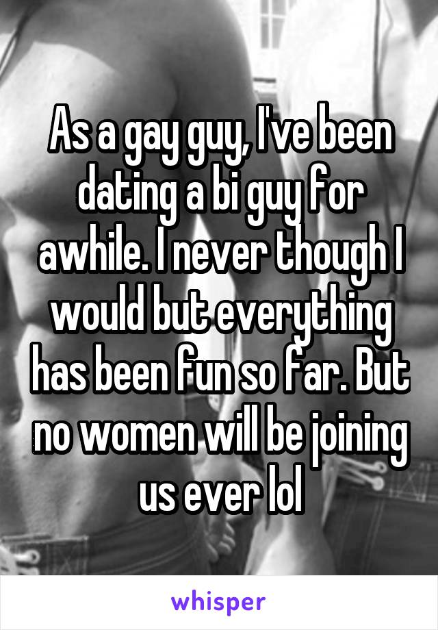 As a gay guy, I've been dating a bi guy for awhile. I never though I would but everything has been fun so far. But no women will be joining us ever lol