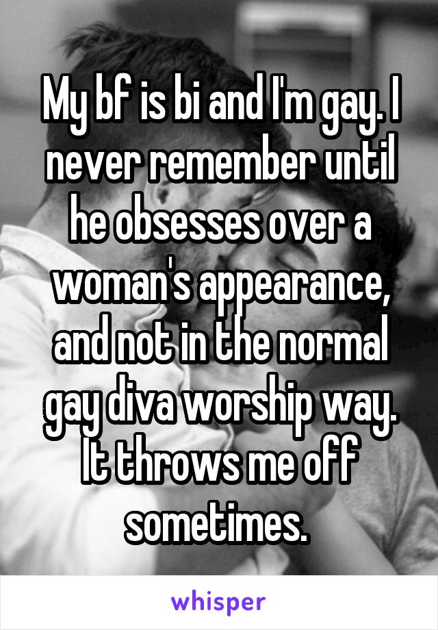 My bf is bi and I'm gay. I never remember until he obsesses over a woman's appearance, and not in the normal gay diva worship way. It throws me off sometimes.