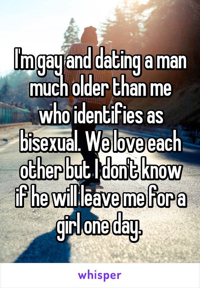I'm gay and dating a man much older than me who identifies as bisexual. We love each other but I don't know if he will leave me for a girl one day.