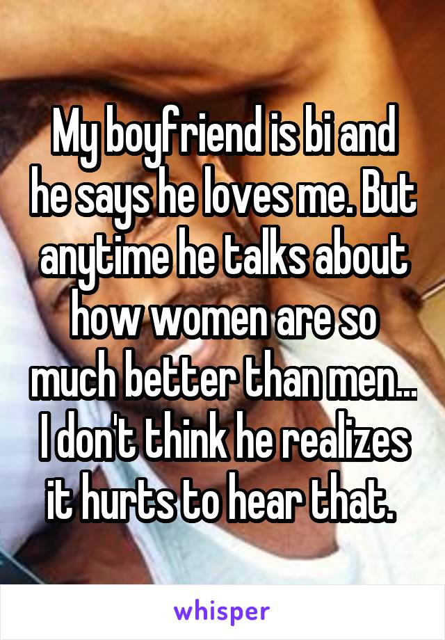 My boyfriend is bi and he says he loves me. But anytime he talks about how women are so much better than men... I don't think he realizes it hurts to hear that.