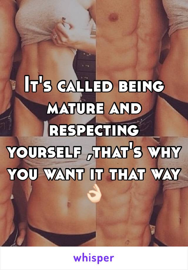 It's called being mature and respecting yourself ,that's why you want it that way 👌🏻