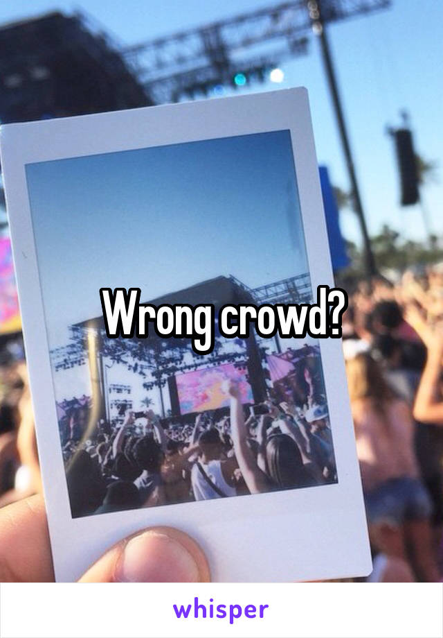 Wrong crowd?